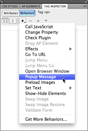 Dreamweaver grays out behaviors you can't apply to a currently selected tag. The reason? Your page is either missing a necessary object, or you've selected an object that can't exhibit that behavior. For example, you can't apply the Show-Hide Elements behavior if your page doesn't have at least one tag with an ID applied to it.