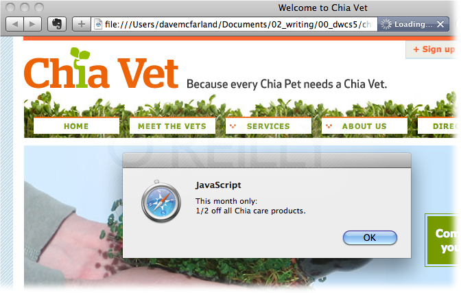 "Here, a pop-up message indicates a sale going on at Chia-Vet.com. While the Popup Message behavior is easy to use, you can't customize the look of the dialog box. That's controlled by the browser, and it looks different from browser to browser. For a better look, you could create an absolutely positioned <div> (see page 356) containing a nicely styled message, and then add one of the Spry Effects (like Fade, Blind, or Shrink) to a ""close"" button inside the div, so that when a visitor clicks the button, the div disappears."