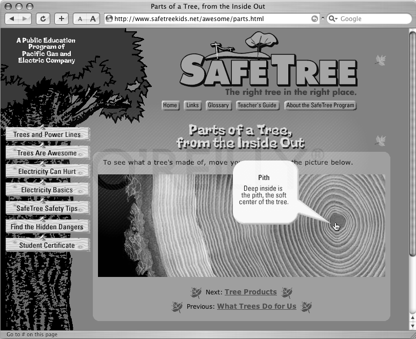 Using Dreamweaver's Show-Hide Elements behavior, you can make page elements appear and disappear. In this example, several elements lay hidden on a page. When a visitor moves his mouse over different parts of the tree cross-section, informative graphics (each placed in a hidden element) suddenly appear. Moving the mouse away returns the element to its hidden state. Notice how the information bubble overlaps the tree image and the text above it—a dead giveaway that this page uses absolutely positioned divs.